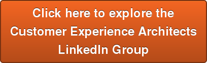 Click here to explore the  Customer Experience Architects  LinkedIn Group